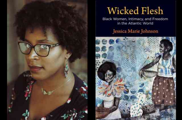 Wicked Flesh: Black Women, Intimacy, and Freedom in the Atlantic World with Jessica Marie Johnson